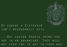 Of course a Slytherin isn't necessarily evil..... But having people think you are is an advantage. They will not even try to get in your way