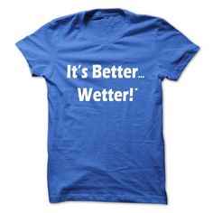 Its Better Wetter T Shirts, Hoodie, Tee Shirts ==► Shopping Now!