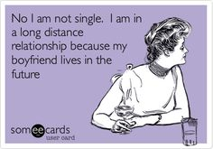 no I am not single. i am in a long distance relationship because my boyfriend lives in the future.