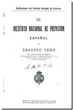 El Instituto Nacional de Previsión español / por Ernesto Lehr. - Madrid : Imprenta de la sucesora de M. Minuesa de los Ríos, 1911