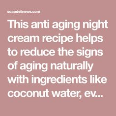 This anti aging night cream recipe helps to reduce the signs of aging naturally with ingredients like coconut water, evening primrose & rosehip seed oil.