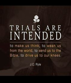 J C Ryle. Trials are intended to make us think, to wean us from the world, to send us to the Bible, to drive us to our knees. Faith Quotes, Bible Quotes, Me Quotes, Motivational Quotes, Inspirational Quotes, Prayer Quotes, Uplifting Quotes, The Words, Soli Deo Gloria