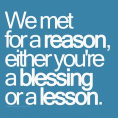 Either you're a blessing or a lesson. Or a combination of the two. I truly believe this about all new people I meet.
