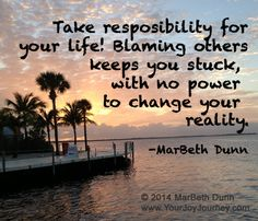 Take responsibility for your Life! Blaming other keeps you stuck with no power to change your reality.