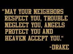 may your neighbors respect you, trouble neglect you, angels protect you and heaven accept you ~ Drake