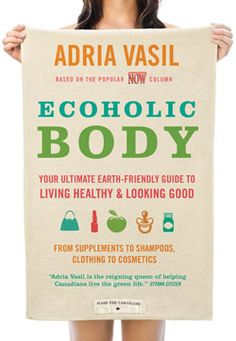 just started reading this >> Ecoholic Body: Your Ultimate Earth-Friendly Guide To Living Healthy & Looking Good  -By: Adria Vasil