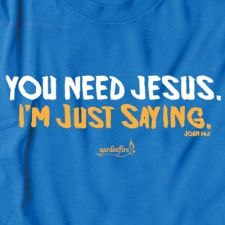 You need Jesus.  I'm just saying.  I would so wear this