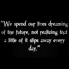 We spend our lives dreaming of the future, not realizing that a little of it slips away every day