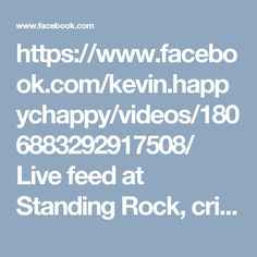 https://www.facebook.com/kevin.happychappy/videos/1806883292917508/  Live feed at Standing Rock, crimes against humanity.  Entrapped natives on bridge and using water cannons in freezing 22 degree weather.   shooting them with concussion bullets and fire grenades to start fires.  They will die of hyperthermia!!!  Curse the corportists - prayers.