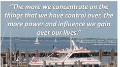 """""""The more we concentrate on the things that we have control over, the more power and influence we gain over our lives.""""   -Mary Anne Kochut, Author: Power vs. Perception: Ten  Characteristics of Self-Empowerment for Women www.championsforsuccess.net"""