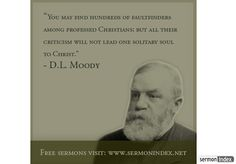 """""""You may find hundreds of faultfinders among professed Christians; but all their criticism will not lead one solitary soul to Christ."""" - D.L. Moody"""