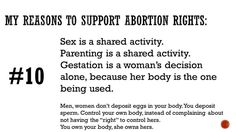 """My reasons to support abortion rights: Sex is a shared activity. Parenting is a shared activity. Gestation is a woman's decision alone, because her body is the one being used. Men, women don't deposit eggs in your body. You deposit sperm. Control your own body, instead of complaining about not having the """"right"""" to control hers. You own your body, she owns hers."""