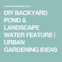 DIY BACKYARD POND & LANDSCAPE WATER FEATURE | URBAN GARDENING IDEAS
