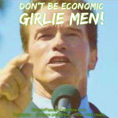 Don't be economic girlie men! Arnold first success was via real estate... Look it up.  #Simplepassivecashflow.com
