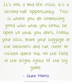 It's not a mid-life crisis, it's a second-half opportunity. This is where you do something good with what you know, be open to what you don't, follow your bliss, leave your baggage in the bleachers and run, cheer or chicken dance out on the field in the bright lights of the big game.