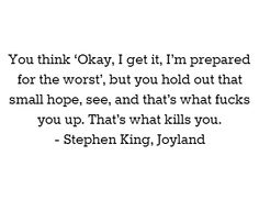 You think 'Okay, I get it, I'm prepared for the worst', but you hold out that small hope, see, and that's what fucks you up. That's what kills you. - Stephen King, Joyland #book #quotes
