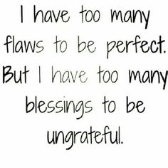 I have to many flaws to be perfect. But i have too many blessings to be ungrateful.