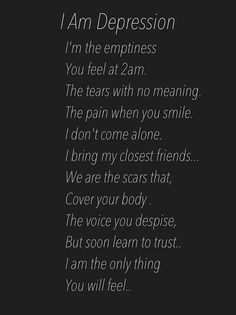 I'm the emptiness you feel at 2 am. The tears with no meaning.  The pain in your smile.  I don't come alone.  I bring my closest friends... We are the scars that cover your body. The voice you despise but soon learn to trust.  I'm the only thing you will feel.