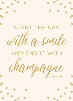 Start the day with a smile and end it with champagne...