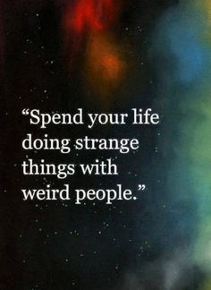 Spend your life doing strange things with weird people. <3