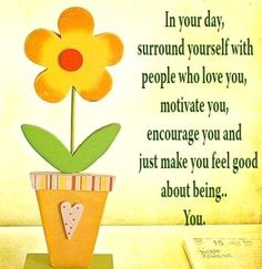 in your day surround yourself with people who love you, motivate you, encourage you and just make you feel good about being... you.