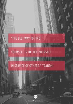 """""""The best way to find yourself is to lose yourself in service of others."""" ~Gandhi"""