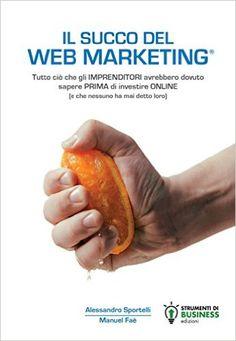 Il Succo del Web Marketing eBook: Alessandro Sportelli, Manuel Faè: Amazon.it: Libri