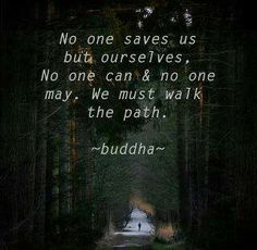 No one saves us but ourselves. No one can and no one may. We must walk the path. ~ Buddha                                                                               It's up to us to change the path if we do not like the look of our destination.