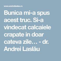 Bunica mi-a spus acest truc. Si-a vindecat calcaiele crapate in doar cateva zile… - dr. Andrei Laslău