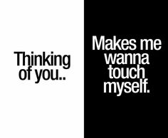 Thinking of you. Makes me wanna touch myself. Another naughty quote from the true masters of kinky quotes. Sexy Love Quotes, Naughty Quotes, Dark Quotes, Sex Quotes, Quotes For Him, Be Yourself Quotes, Flirty Quotes, Qoutes, Thinking Of You Quotes