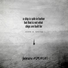 """A ship is safe in harbor but that is not what ships are built for."" -John A. Shedd #SpeakLife"