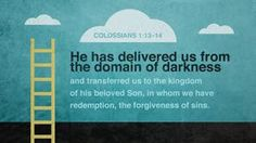 "Colossians 1:13 (ESV) - "" He has delivered us from the domain of darkness and transferred us to the kingdom of his beloved Son,"" - Biblia.com"