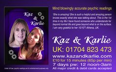Kaz and Karlie Internationally known world class psychic readers and astrologers. Mind blowingly accurate psychic readings. www.kazandkarlie.com UK: 01704 823 473 Int: +44 1704 823 473 Open 7 days pw: 12 noon - 3.00am (GMT). Readings cost just £10 for 15 mins (65p per min).