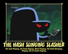 It's the Hash Slinging Slasher!
