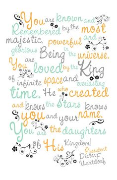 """""""Just think of it: You are known and remembered by the most majestic, powerful, and glorious Being in the universe! You are loved by the King of infinite space and everlasting time! He who created and knows the stars knows you and your name--you are the daughters of His kingdom."""" """"Forget Me Not,"""" by Dieter F. Uchtdorf, General Relief Society Meeting, Sep. 25, 2011"""