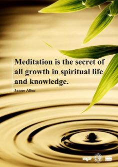 Meditation is the secret of all growth in spiritual life and knowledge. ~ James Allen ▶ PLAYLIST by Loving With Joy