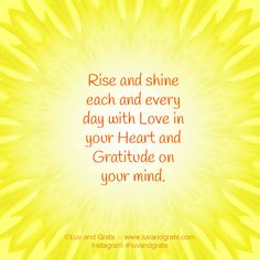 Rise and shine each and every day with Love in your heart and Gratitude on your mind. -Kristin Granger