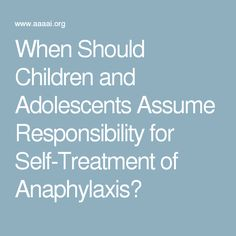 When Should Children and Adolescents Assume Responsibility for Self-Treatment of Anaphylaxis?