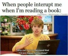 Exactly, I really don't like it when people interrupt me while I'm reading.