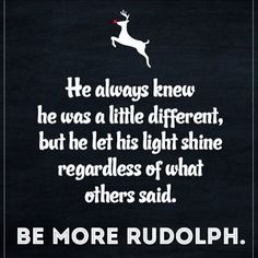 Being different is ok. It's not a disease!  More people should try to be more Rudolph.  Stand out. Be unique. Use your own voice. There's only one YOU. Stop trying to be like the rest of the herd!