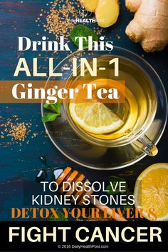 Drink This All-In-1 Ginger Tea To Dissolve Kidney Stones, Detox Your Liver And Fight Cancer via @dailyhealthpost