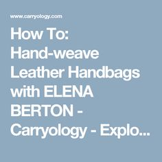 How To: Hand-weave Leather Handbags with ELENA BERTON - Carryology - Exploring better ways to carry