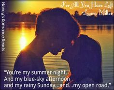"""""""You're my summer night. And my blue-sky afternoon and my rainy Sunday...and...my open road."""" ~For All You Have Left Nancy's Romance Reads reviews For All You Have Left."""