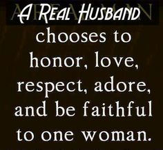 """""""A Real Man Chooses to Honor, Love, Respect, Adore, and be Faithful to one Woman"""". A Real Man This reminds with one of my previous . Life Quotes Love, Great Quotes, Quotes To Live By, Me Quotes, Inspirational Quotes, Respect Quotes, Godly Man Quotes, Honor Quotes, Selfish Quotes"""