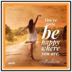 You've gotta be happy where you are. Abraham-Hicks Quotes (AHQ2508) #happy