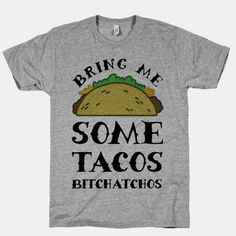 """Tell everyone what you really want this Cinco De Mayo by telling those bitchatchos to bring you some damn tacos with this taco themed design that says """"Bring Me Some Tacos, Bitchatchos"""".   Beautiful Designs on Graphic Tees, Tanks and Long Sleeve Shirts with New Items Every Day. Satisfaction Guaranteed. Easy Returns."""