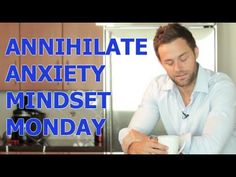 MINDSET MONDAY - HOW TO GET RID OF ANXIETY i just love him