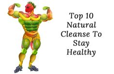 Top 10 Natural Cleanse To Stay Healthy