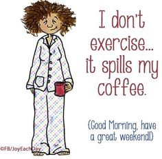 I don't exercise. it spills my coffee. Saturday (Good Morning, have a great weekend! Coffee Talk, Coffee Is Life, I Love Coffee, Coffee Break, Best Coffee, Coffee Shop, Coffee Lovers, Coffee Quotes, Coffee Humor