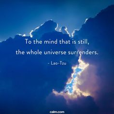 """""""To the mind that is still, the whole universe surrenders."""" - Lao Tzu"""